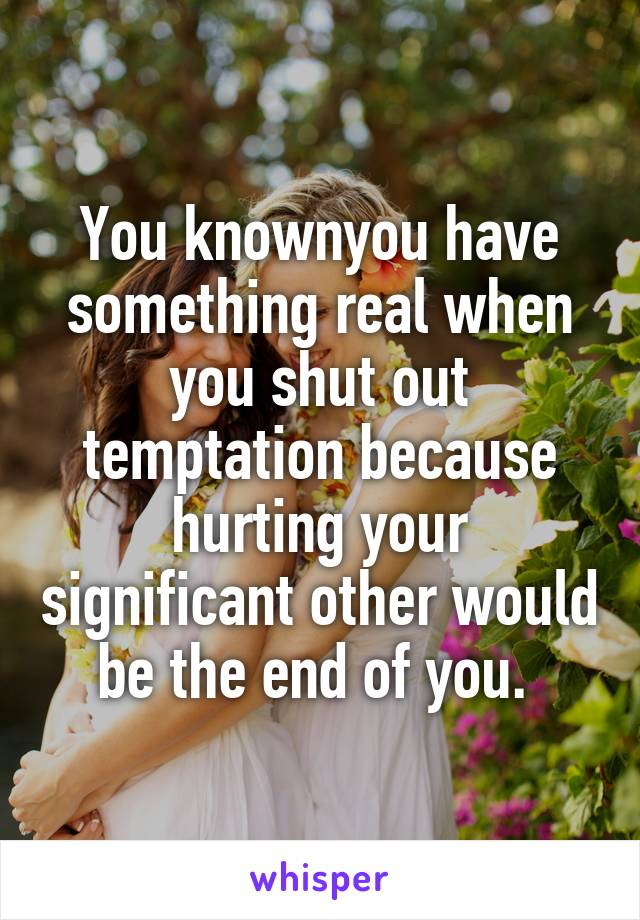 You knownyou have something real when you shut out temptation because hurting your significant other would be the end of you.