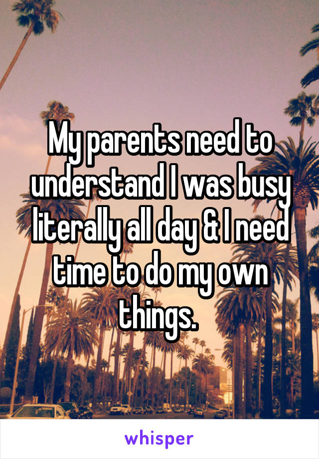 My parents need to understand I was busy literally all day & I need time to do my own things.