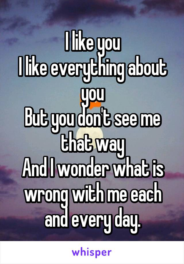 I like you I like everything about you But you don't see me that way And I wonder what is wrong with me each and every day.