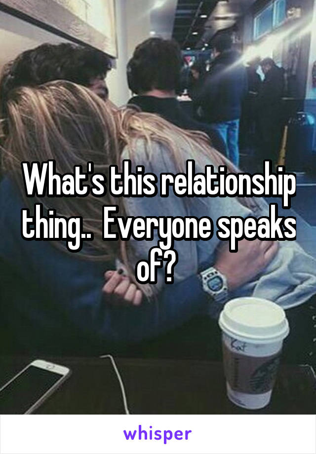 What's this relationship thing..  Everyone speaks of?