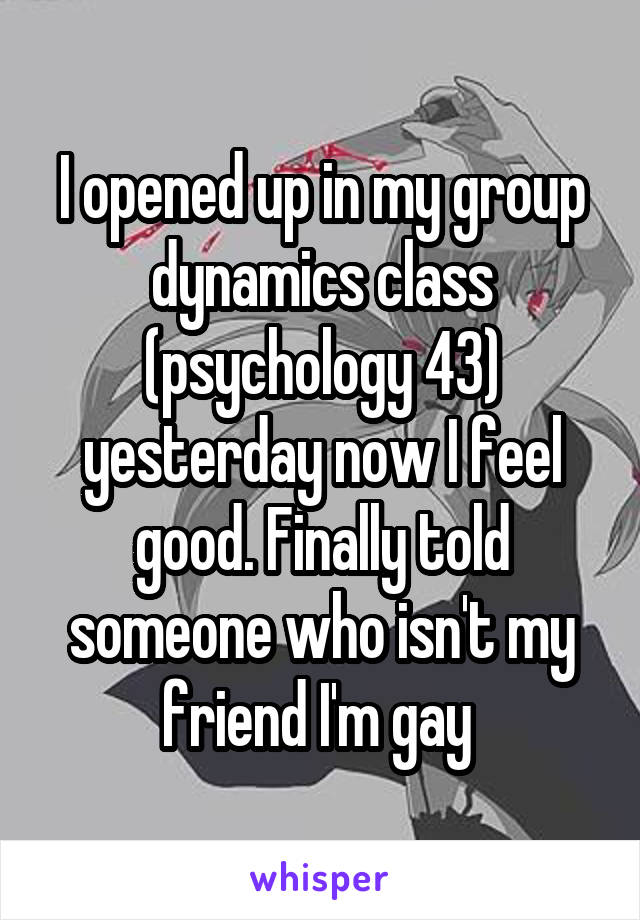 I opened up in my group dynamics class (psychology 43) yesterday now I feel good. Finally told someone who isn't my friend I'm gay