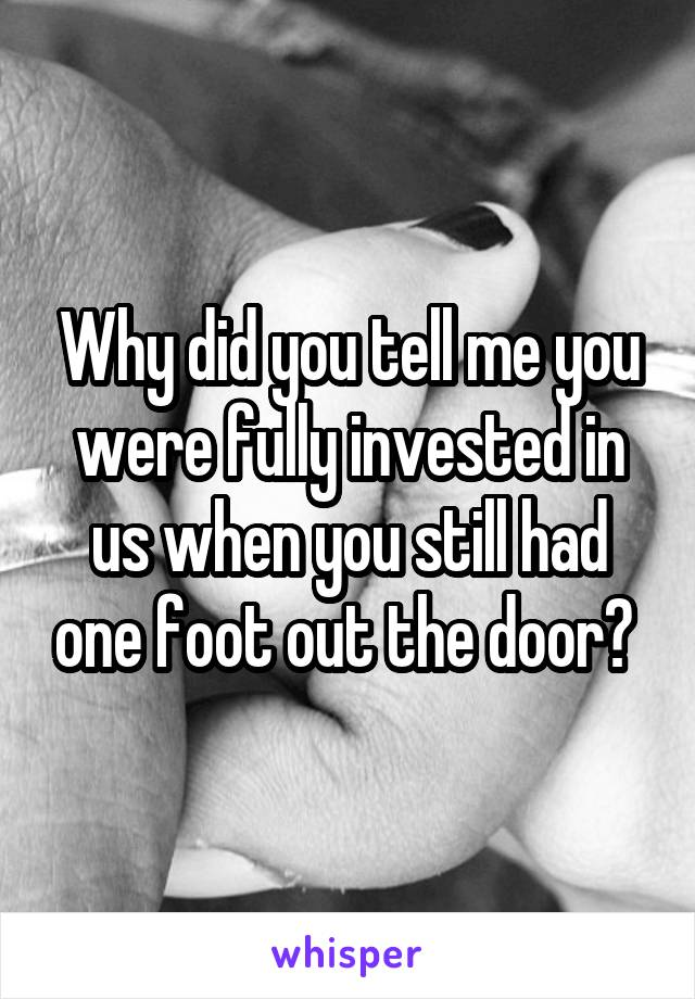 Why did you tell me you were fully invested in us when you still had one foot out the door?