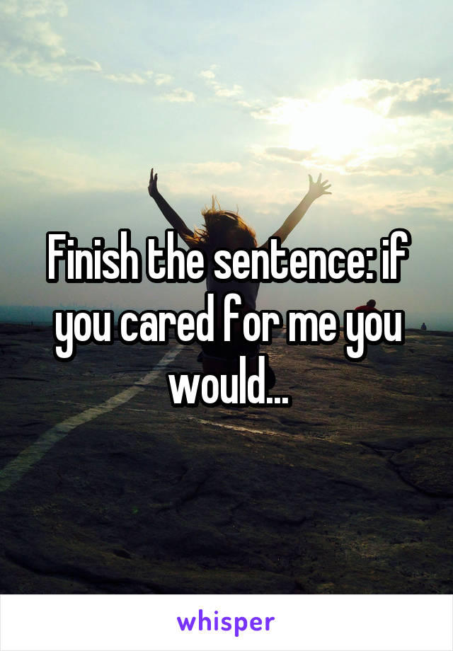 Finish the sentence: if you cared for me you would...