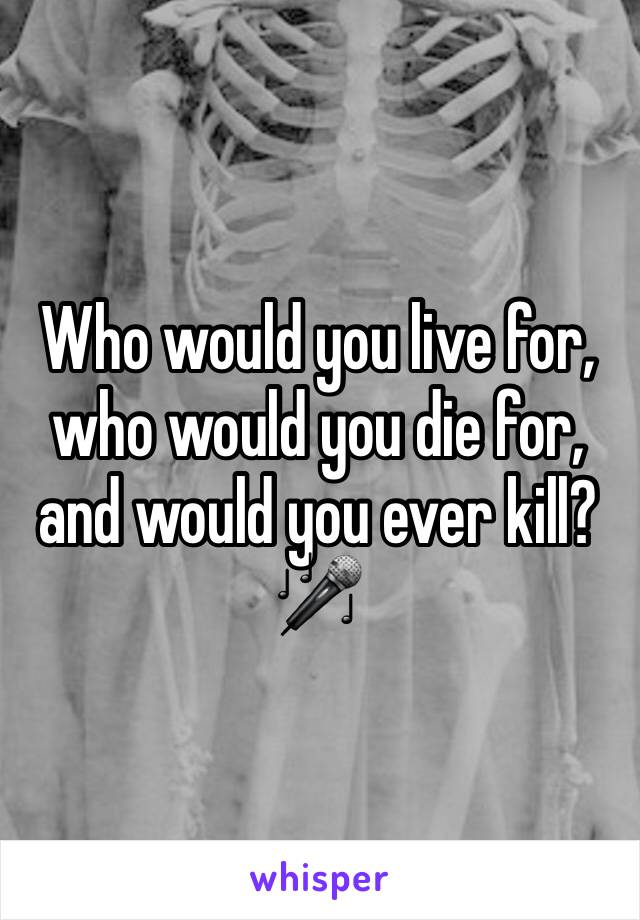 Who would you live for, who would you die for, and would you ever kill? 🎤