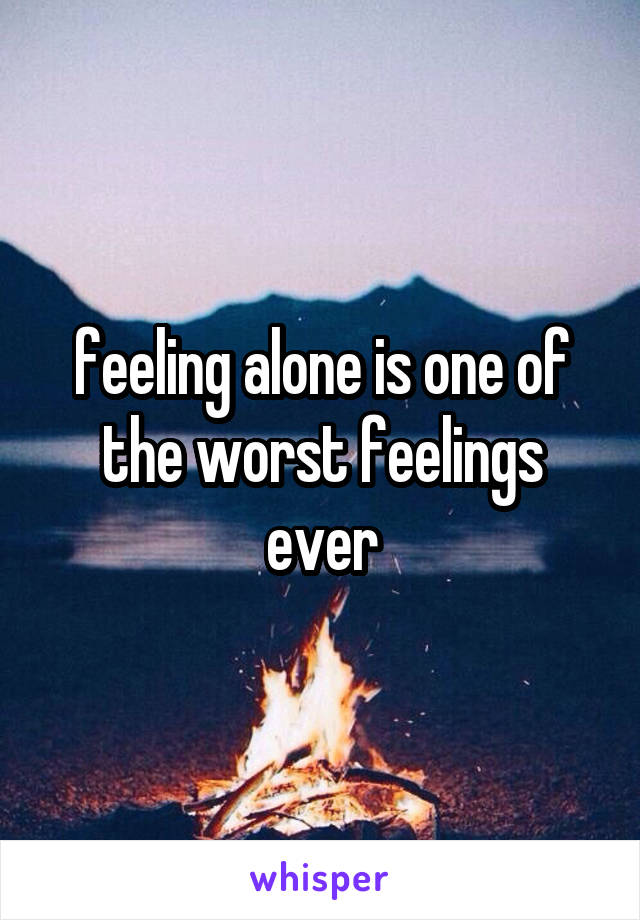 feeling alone is one of the worst feelings ever