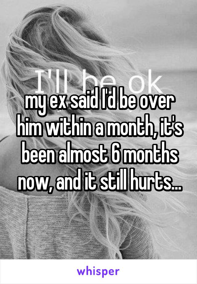 my ex said I'd be over him within a month, it's been almost 6 months now, and it still hurts...