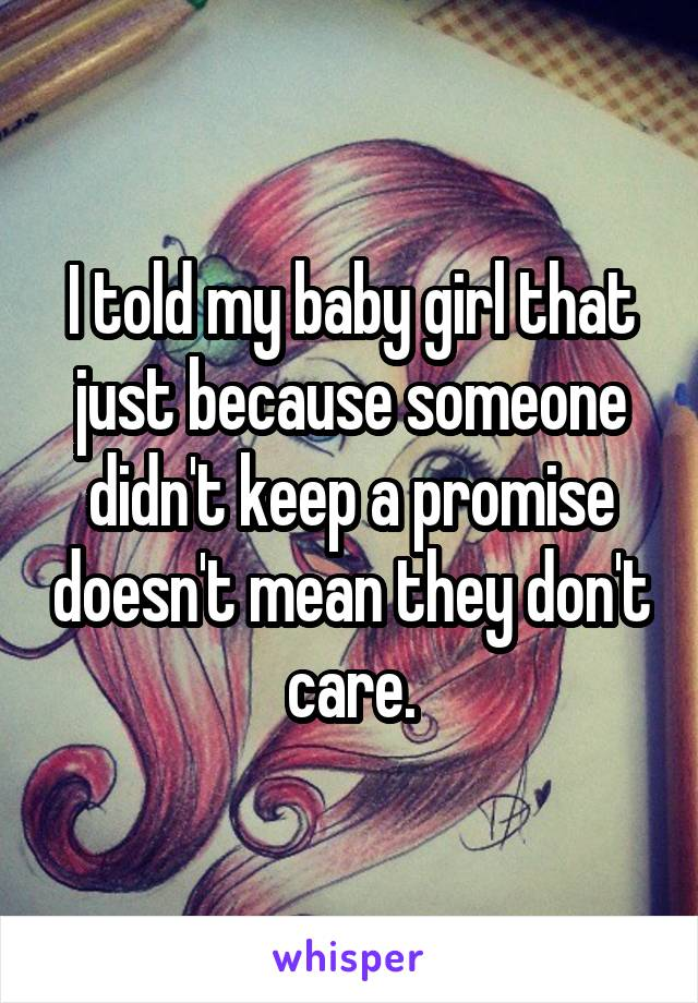 I told my baby girl that just because someone didn't keep a promise doesn't mean they don't care.