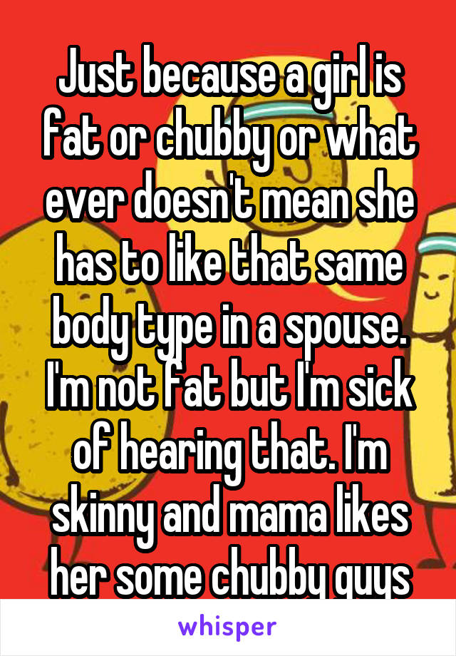 Just because a girl is fat or chubby or what ever doesn't mean she has to like that same body type in a spouse. I'm not fat but I'm sick of hearing that. I'm skinny and mama likes her some chubby guys
