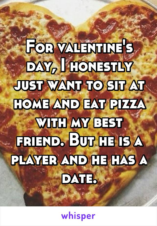 For valentine's day, I honestly just want to sit at home and eat pizza with my best friend. But he is a player and he has a date.