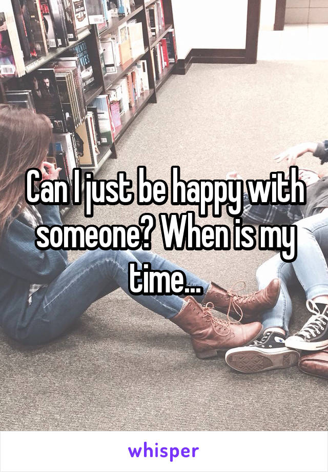 Can I just be happy with someone? When is my time...