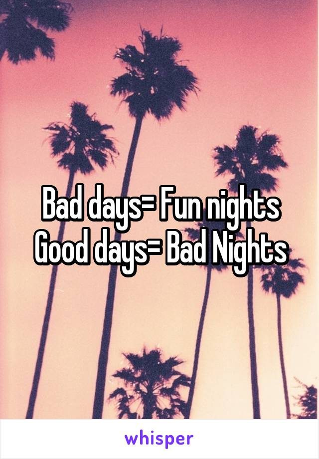 Bad days= Fun nights Good days= Bad Nights
