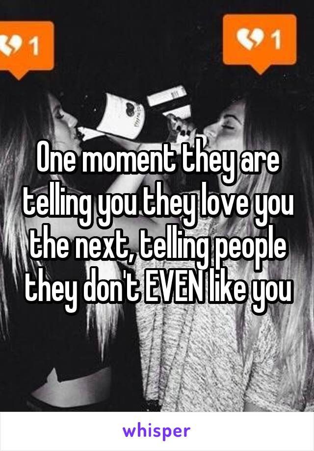 One moment they are telling you they love you the next, telling people they don't EVEN like you