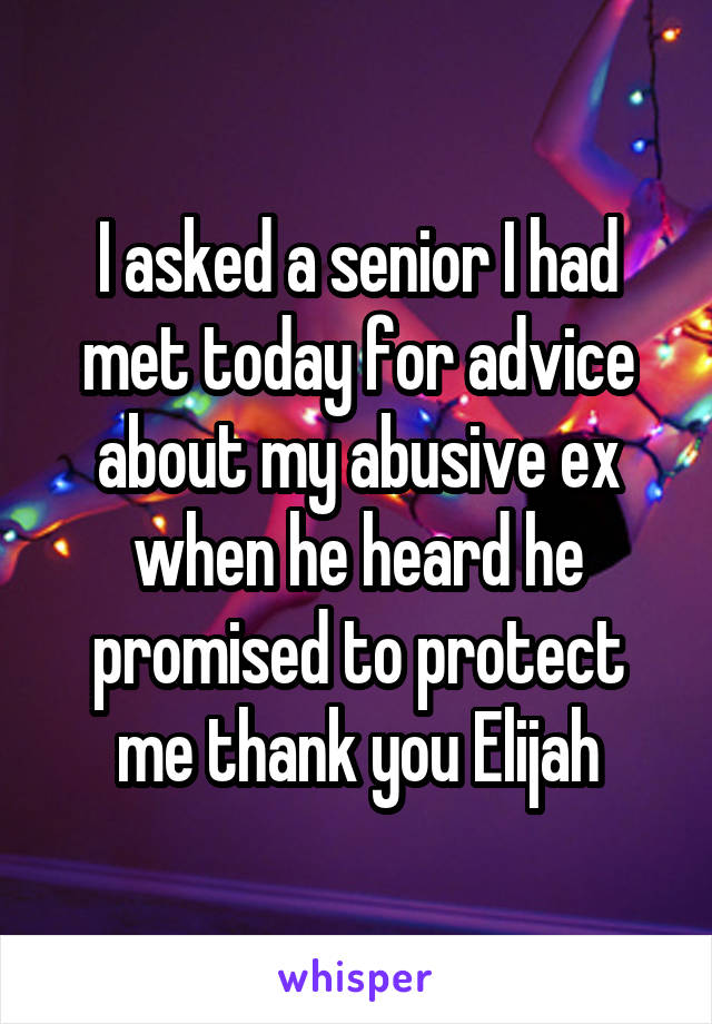 I asked a senior I had met today for advice about my abusive ex when he heard he promised to protect me thank you Elijah