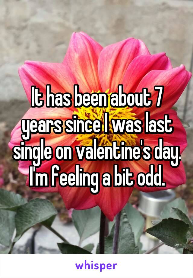 It has been about 7 years since I was last single on valentine's day. I'm feeling a bit odd.