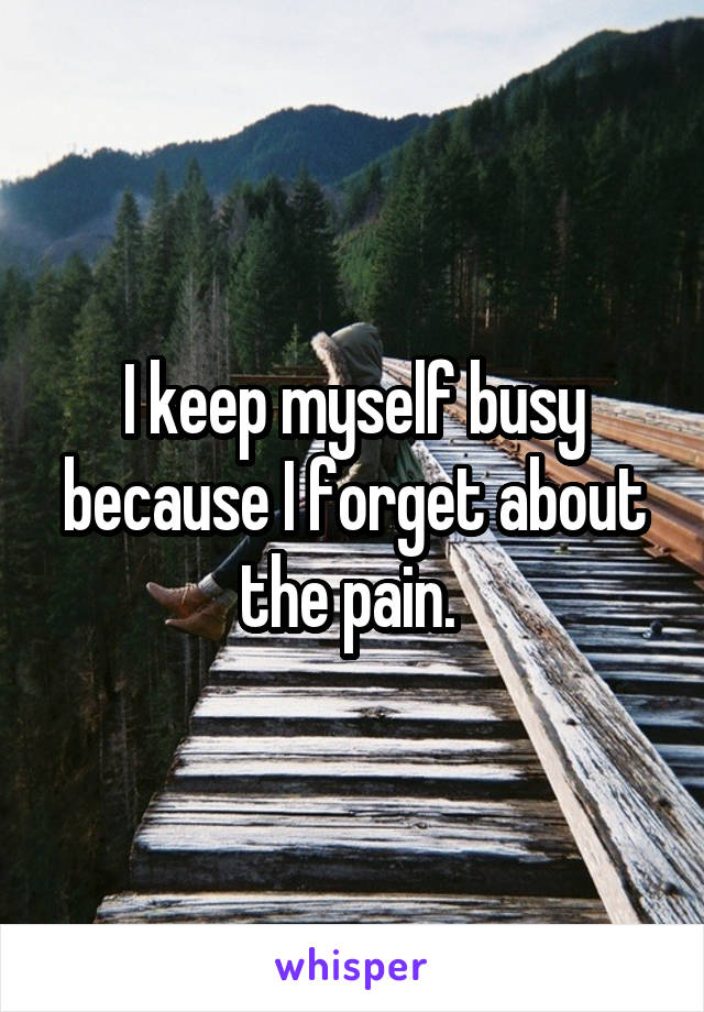 I keep myself busy because I forget about the pain.