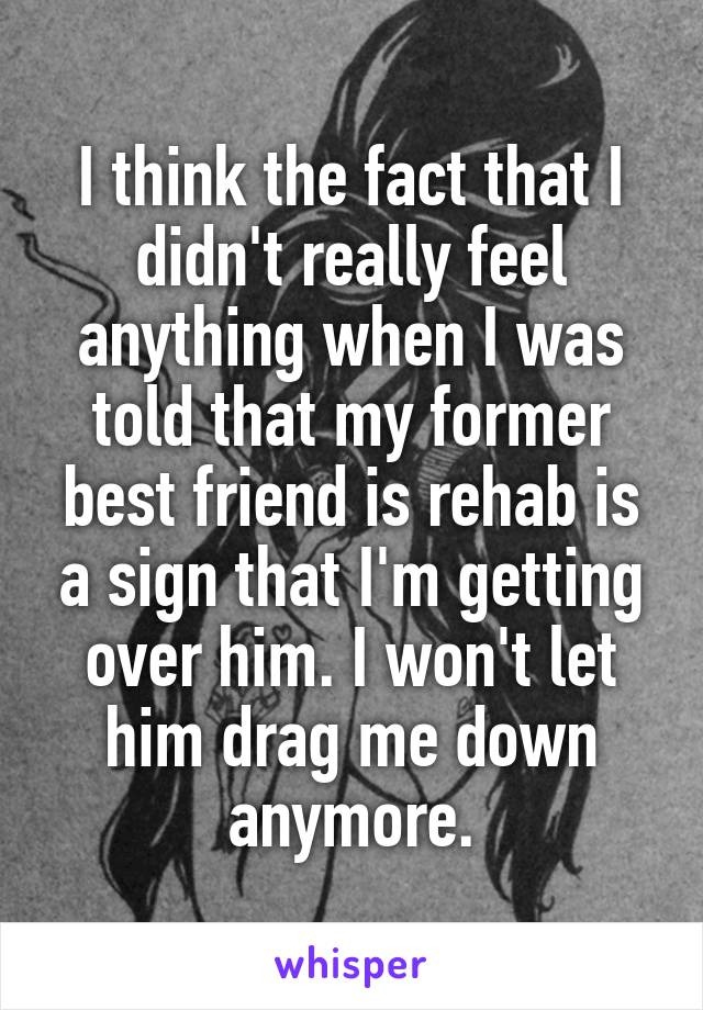 I think the fact that I didn't really feel anything when I was told that my former best friend is rehab is a sign that I'm getting over him. I won't let him drag me down anymore.