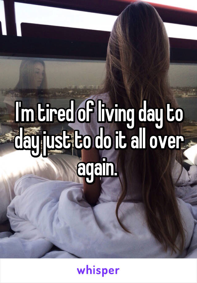 I'm tired of living day to day just to do it all over again.