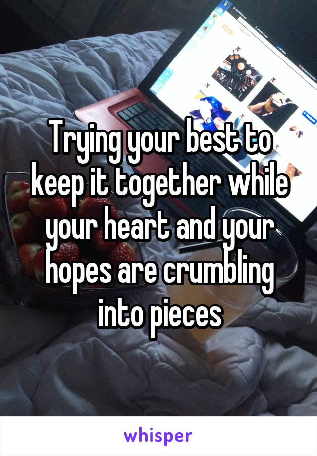 Trying your best to keep it together while your heart and your hopes are crumbling into pieces