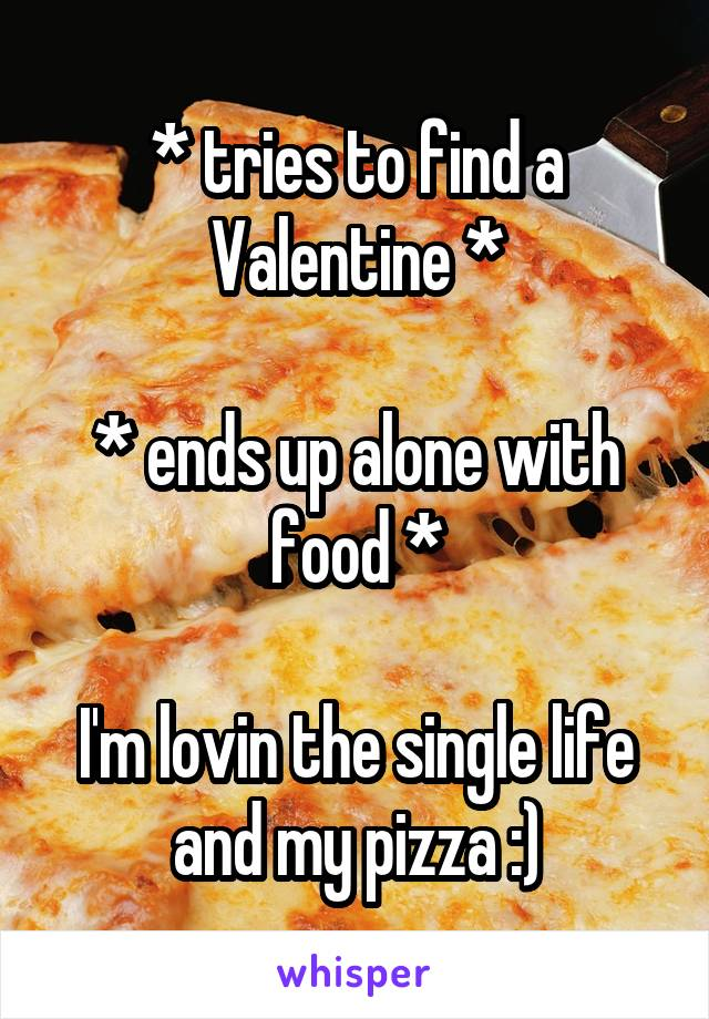 * tries to find a Valentine *  * ends up alone with food *  I'm lovin the single life and my pizza :)