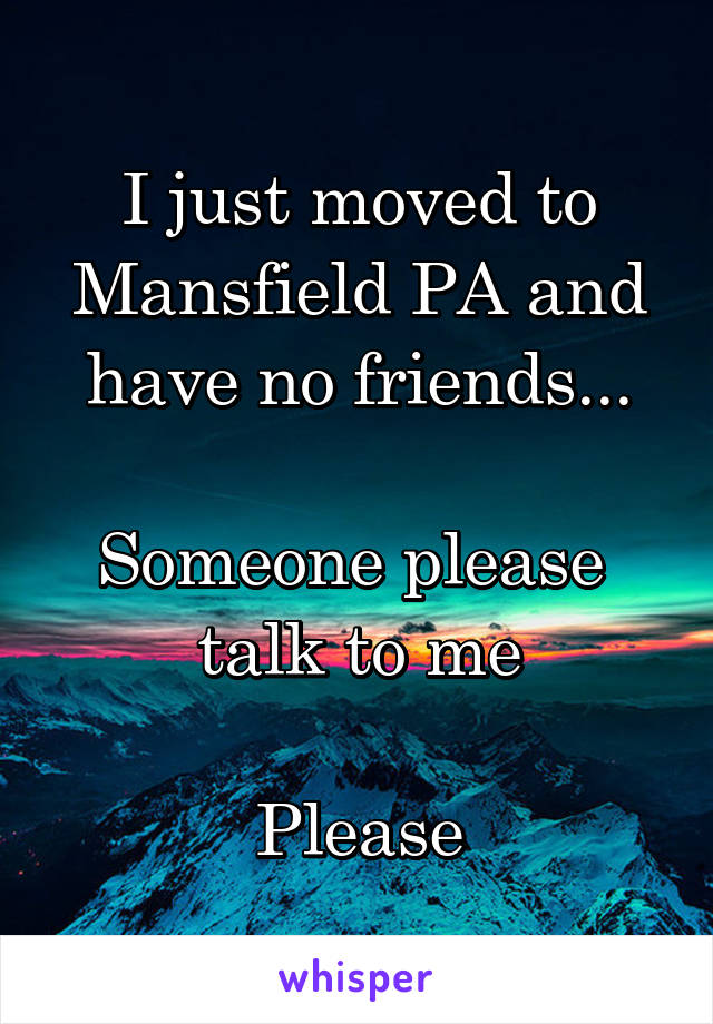 I just moved to Mansfield PA and have no friends...  Someone please  talk to me  Please