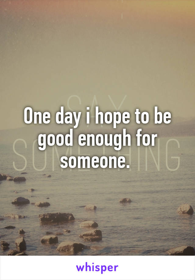 One day i hope to be good enough for someone.