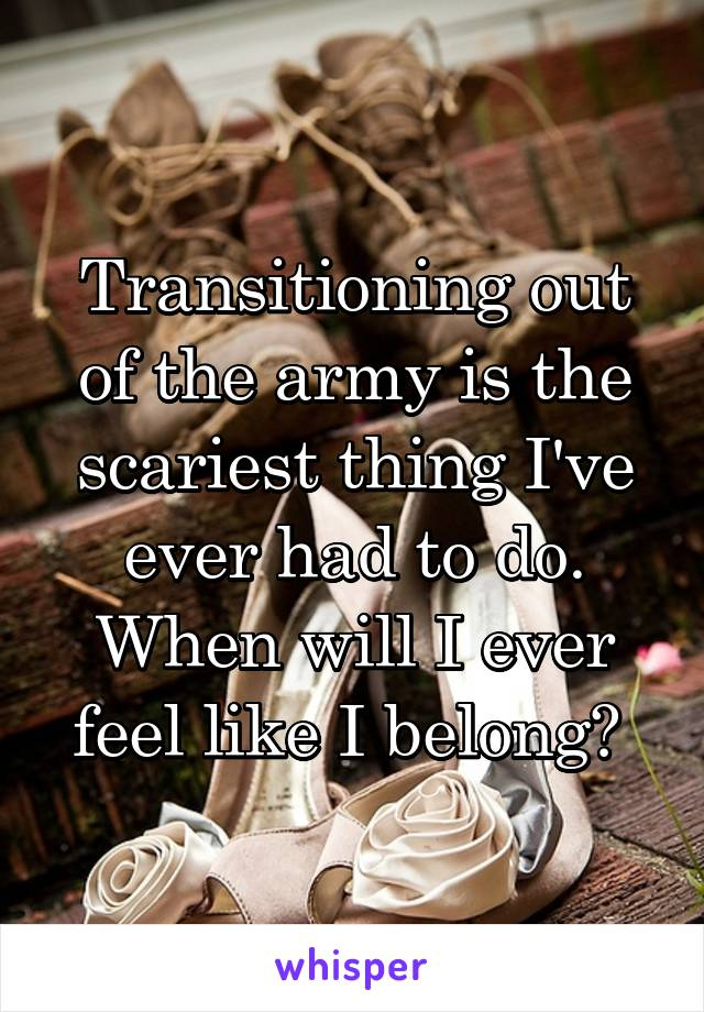 Transitioning out of the army is the scariest thing I've ever had to do. When will I ever feel like I belong?