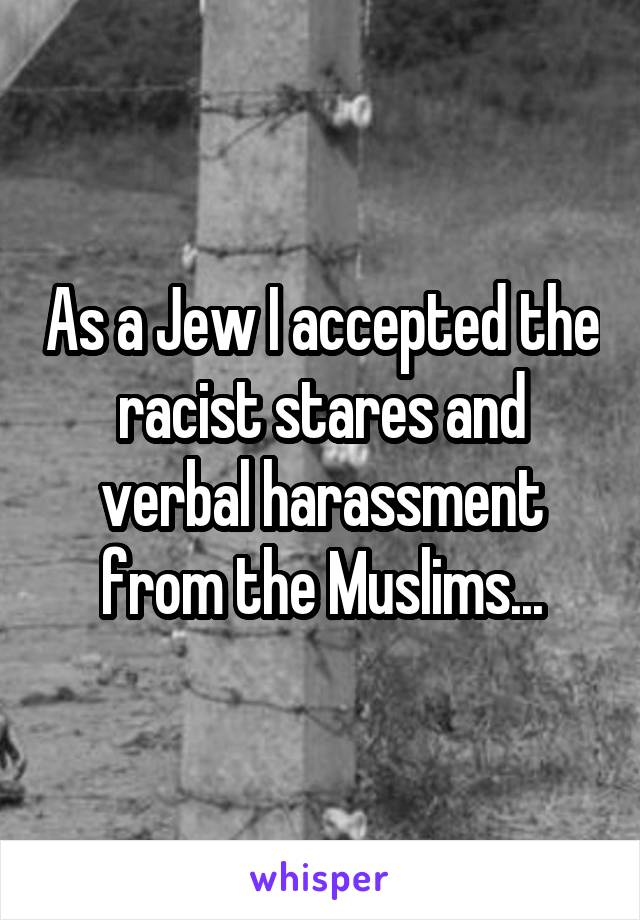 As a Jew I accepted the racist stares and verbal harassment from the Muslims...