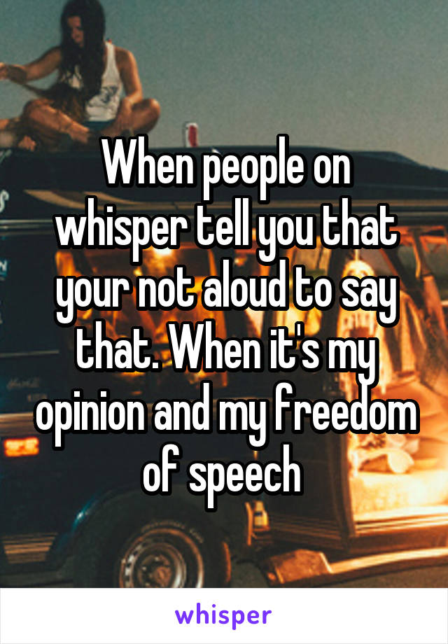 When people on whisper tell you that your not aloud to say that. When it's my opinion and my freedom of speech