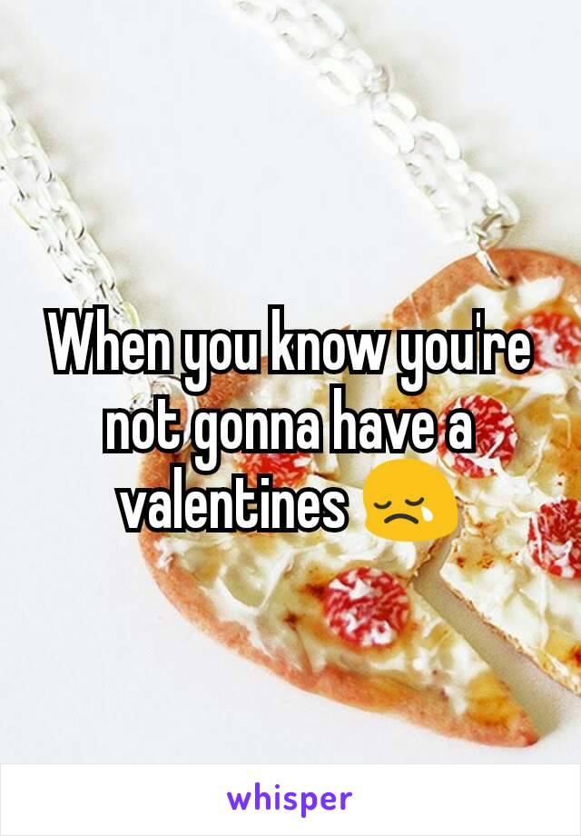 When you know you're not gonna have a valentines 😢