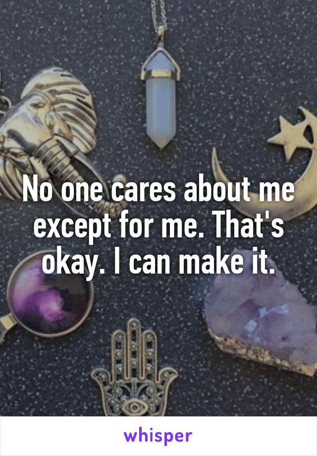 No one cares about me except for me. That's okay. I can make it.