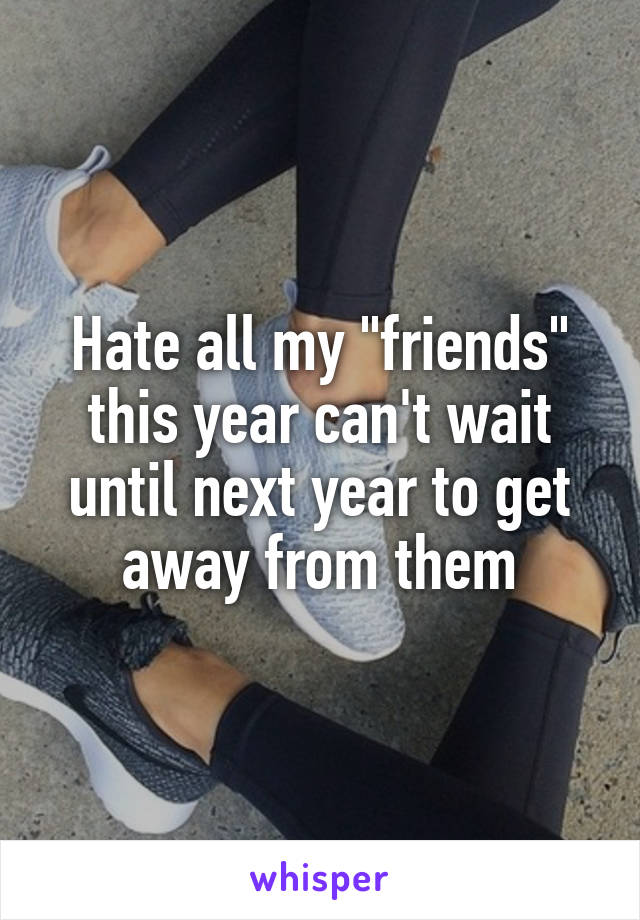 "Hate all my ""friends"" this year can't wait until next year to get away from them"