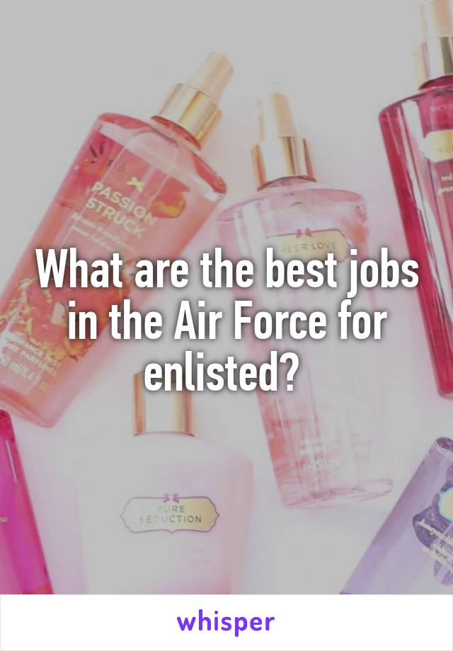 What are the best jobs in the Air Force for enlisted?