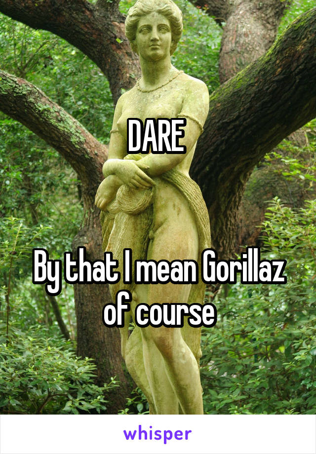DARE    By that I mean Gorillaz of course