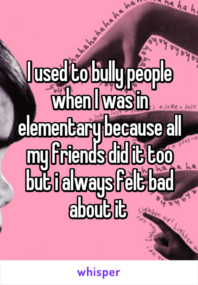 I used to bully people when I was in elementary because all my friends did it too but i always felt bad about it