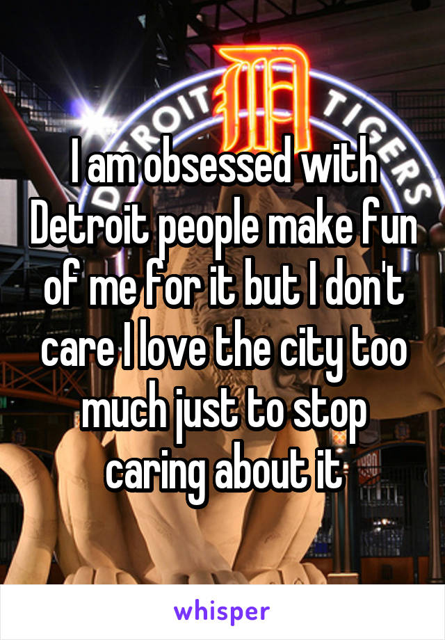 I am obsessed with Detroit people make fun of me for it but I don't care I love the city too much just to stop caring about it