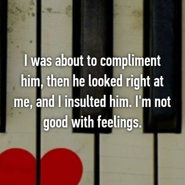 I was about to compliment him, then he looked right at me, and I insulted him. I'm not good with feelings. 😬