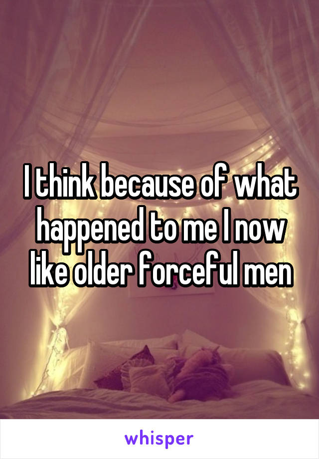 I think because of what happened to me I now like older forceful men