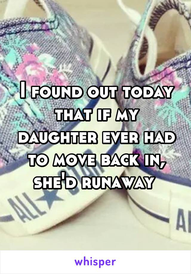 I found out today that if my daughter ever had to move back in, she'd runaway