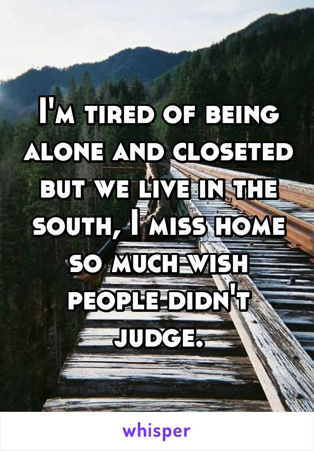 I'm tired of being alone and closeted but we live in the south, I miss home so much wish people didn't judge.