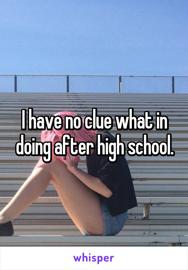 I have no clue what in doing after high school.