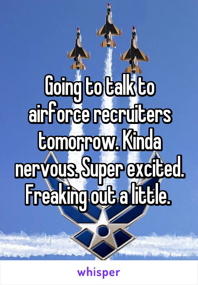 Going to talk to airforce recruiters tomorrow. Kinda nervous. Super excited. Freaking out a little.