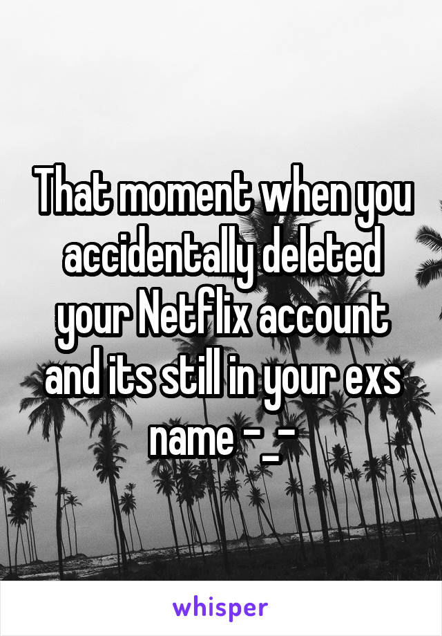 That moment when you accidentally deleted your Netflix account and its still in your exs name -_-