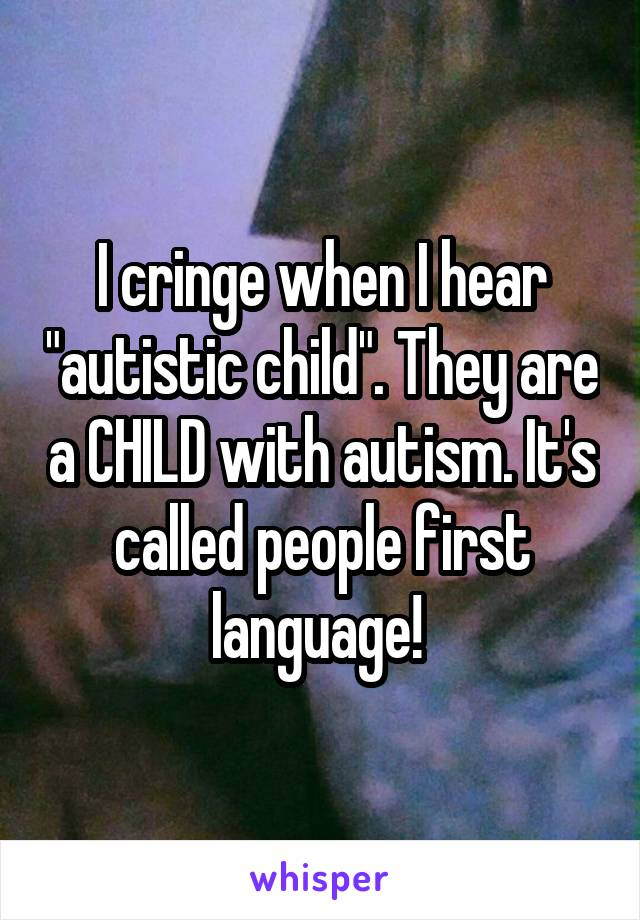 """I cringe when I hear """"autistic child"""". They are a CHILD with autism. It's called people first language!"""
