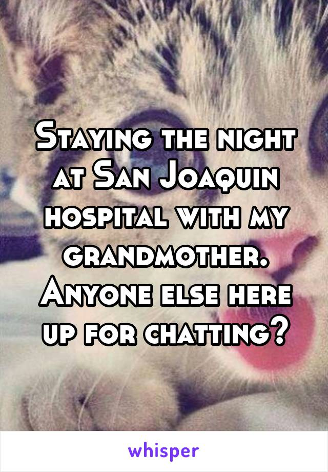 Staying the night at San Joaquin hospital with my grandmother. Anyone else here up for chatting?