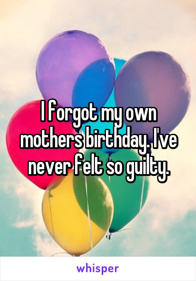 I forgot my own mothers birthday. I've never felt so guilty.