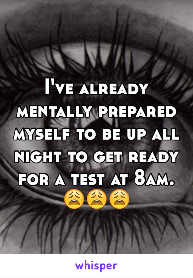 I've already mentally prepared myself to be up all night to get ready for a test at 8am. 😩😩😩
