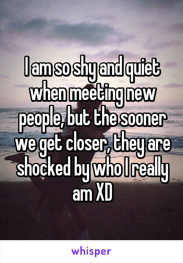 I am so shy and quiet when meeting new people, but the sooner we get closer, they are shocked by who I really am XD