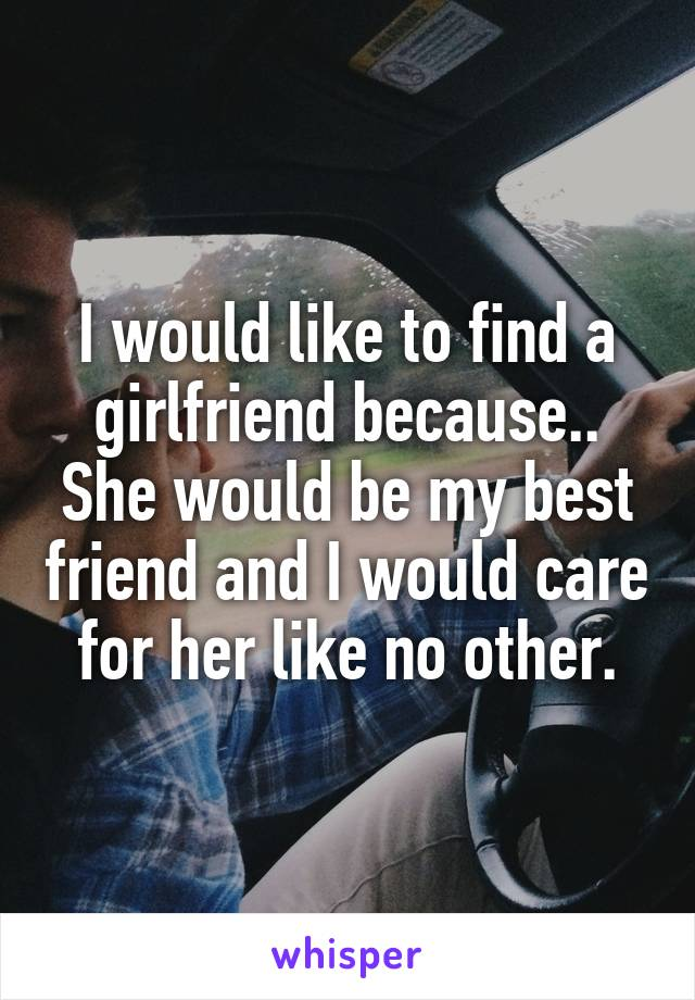 I would like to find a girlfriend because.. She would be my best friend and I would care for her like no other.