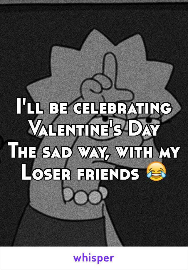 I'll be celebrating  Valentine's Day  The sad way, with my Loser friends 😂