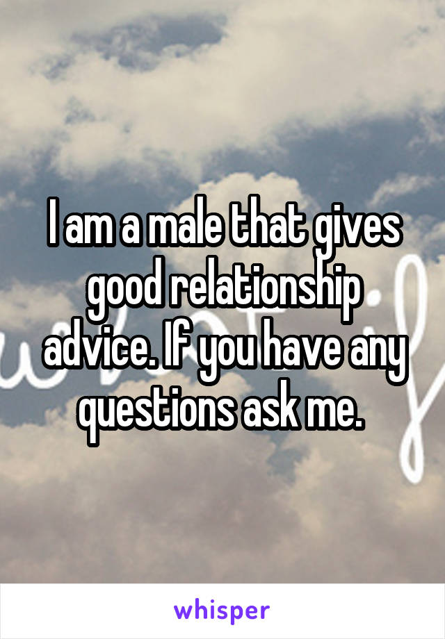 I am a male that gives good relationship advice. If you have any questions ask me.